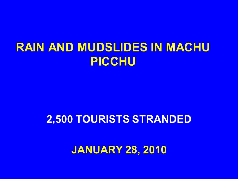 RAIN AND MUDSLIDES IN MACHU PICCHU 2,500 TOURISTS STRANDED JANUARY 28, 2010