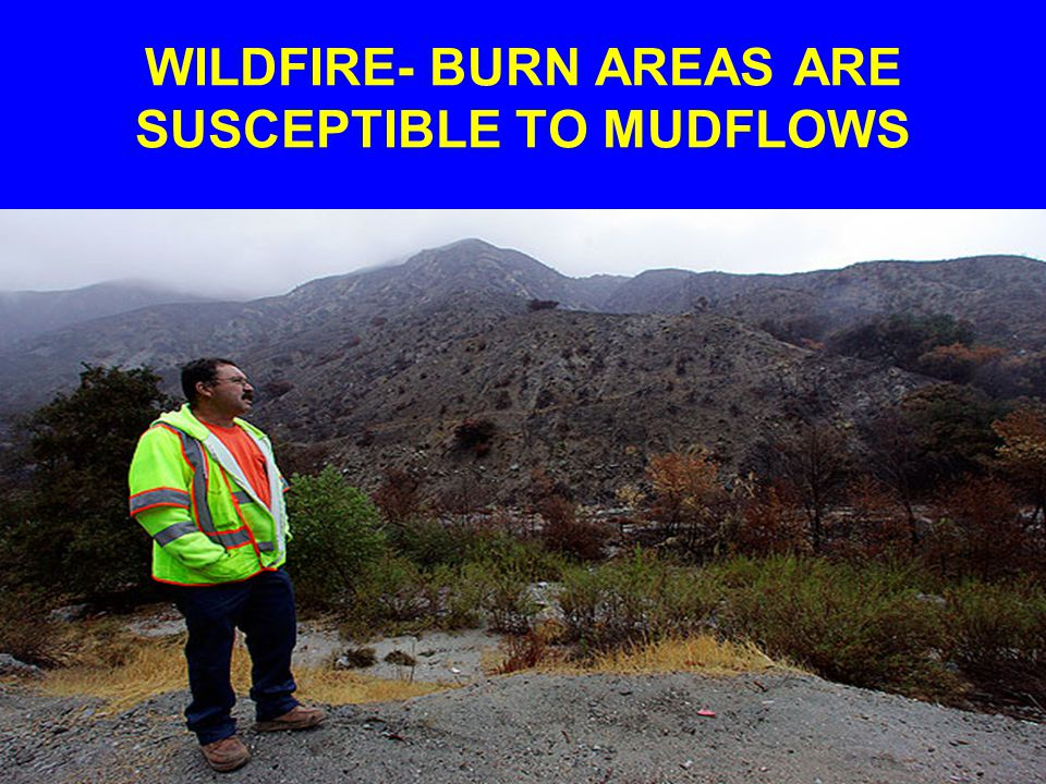 WILDFIRE- BURN AREAS ARE SUSCEPTIBLE TO MUDFLOWS