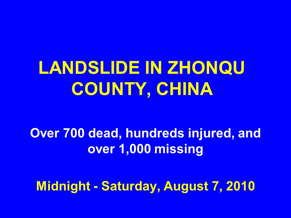 LANDSLIDE IN ZHONQU COUNTY, CHINA Over 700 dead, hundreds injured, and over 1,000 missing Midnight - Saturday, August 7, 2010