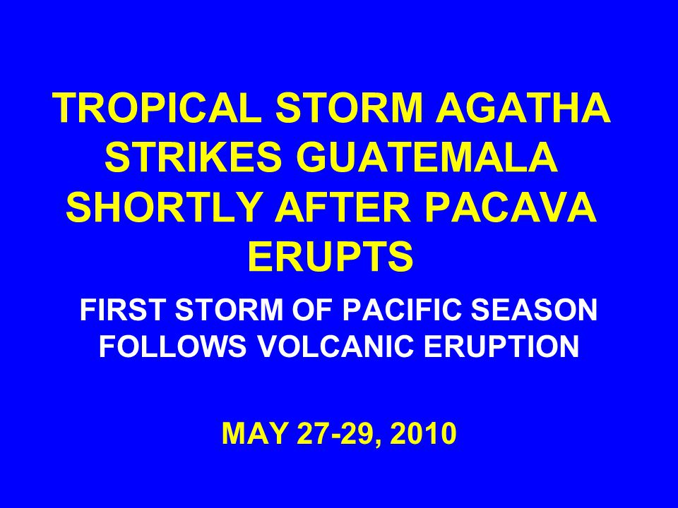 TROPICAL STORM AGATHA STRIKES GUATEMALA SHORTLY AFTER PACAVA ERUPTS FIRST STORM OF PACIFIC SEASON FOLLOWS VOLCANIC ERUPTION MAY 27-29, 2010