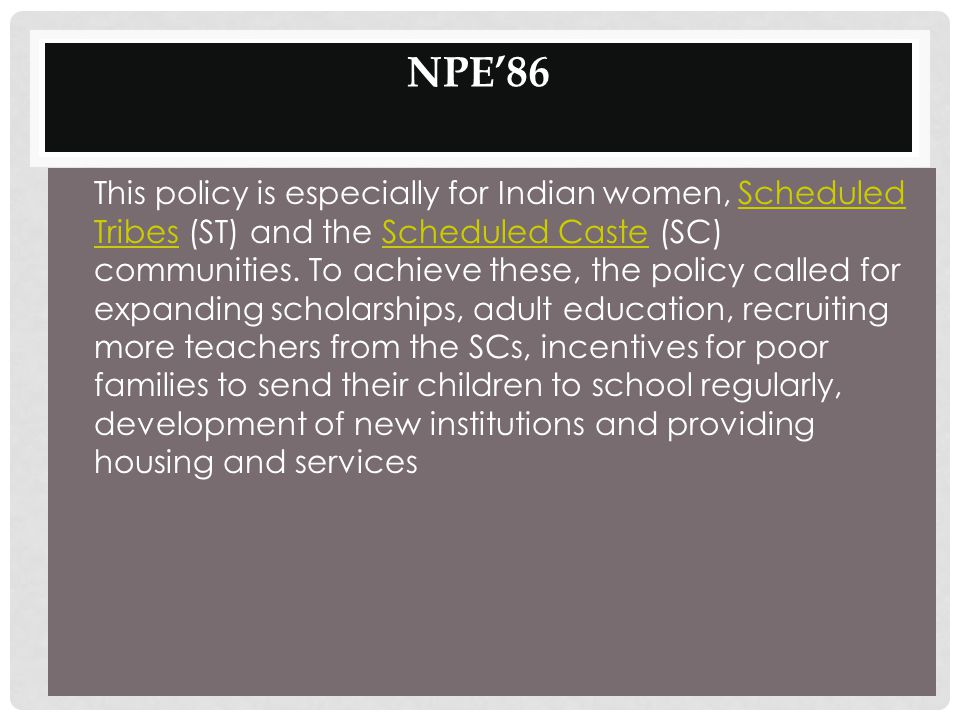 NPE'86 This policy is especially for Indian women, Scheduled Tribes (ST) and the Scheduled Caste (SC) communities. To achieve these, the policy called
