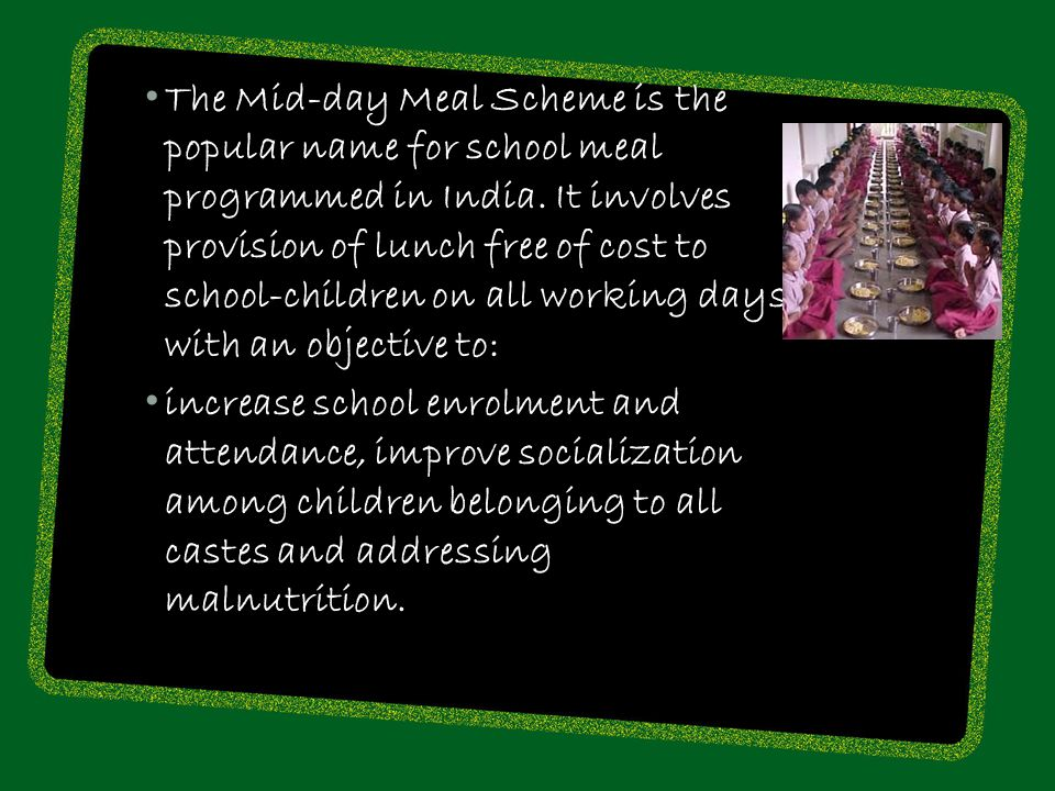 The Mid-day Meal Scheme is the popular name for school meal programmed in India. It involves provision of lunch free of cost to school-children on all