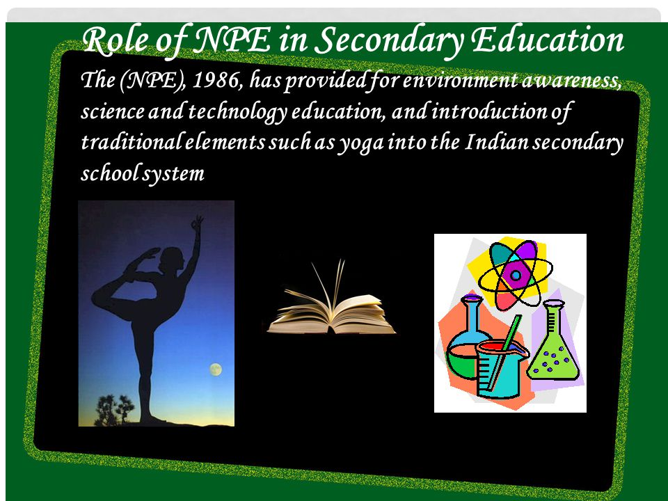 Role of NPE in Secondary Education The (NPE), 1986, has provided for environment awareness, science and technology education, and introduction of trad