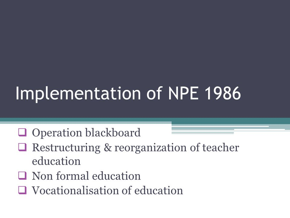 Implementation of NPE 1986  Operation blackboard  Restructuring & reorganization of teacher education  Non formal education  Vocationalisation of