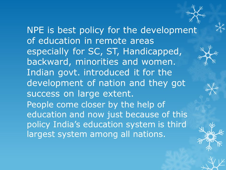 NPE is best policy for the development of education in remote areas especially for SC, ST, Handicapped, backward, minorities and women. Indian govt. i