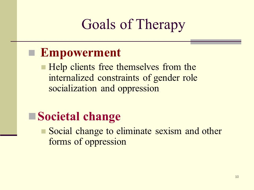 10 Goals of Therapy Empowerment Help clients free themselves from the internalized constraints of gender role socialization and oppression Societal change Social change to eliminate sexism and other forms of oppression