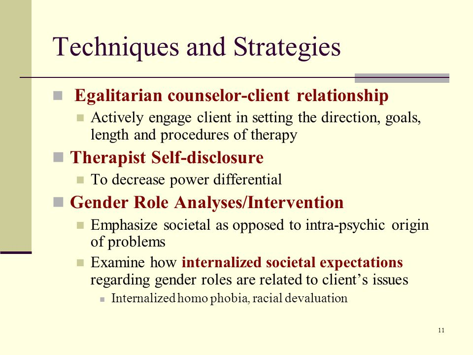 11 Techniques and Strategies Egalitarian counselor-client relationship Actively engage client in setting the direction, goals, length and procedures of therapy Therapist Self-disclosure To decrease power differential Gender Role Analyses/Intervention Emphasize societal as opposed to intra-psychic origin of problems Examine how internalized societal expectations regarding gender roles are related to client's issues Internalized homo phobia, racial devaluation