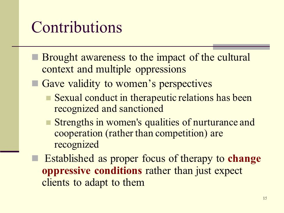 15 Contributions Brought awareness to the impact of the cultural context and multiple oppressions Gave validity to women's perspectives Sexual conduct in therapeutic relations has been recognized and sanctioned Strengths in women s qualities of nurturance and cooperation (rather than competition) are recognized Established as proper focus of therapy to change oppressive conditions rather than just expect clients to adapt to them
