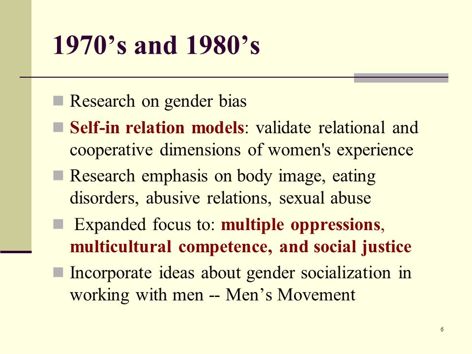 1970's and 1980's Research on gender bias Self-in relation models: validate relational and cooperative dimensions of women s experience Research emphasis on body image, eating disorders, abusive relations, sexual abuse Expanded focus to: multiple oppressions, multicultural competence, and social justice Incorporate ideas about gender socialization in working with men -- Men's Movement 6