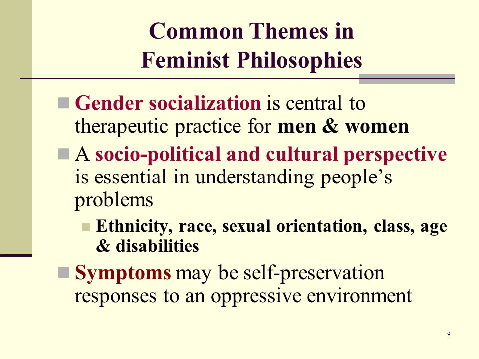 9 Common Themes in Feminist Philosophies Gender socialization is central to therapeutic practice for men & women A socio-political and cultural perspective is essential in understanding people's problems Ethnicity, race, sexual orientation, class, age & disabilities Symptoms may be self-preservation responses to an oppressive environment