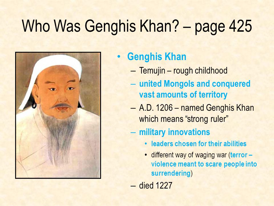 Who Was Genghis Khan? – page 425 Genghis Khan – Temujin – rough childhood – united Mongols and conquered vast amounts of territory – A.D. 1206 – named