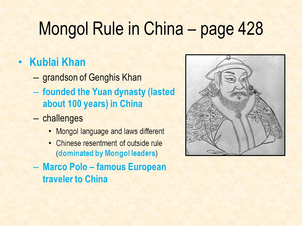 Mongol Rule in China – page 428 Kublai Khan – grandson of Genghis Khan – founded the Yuan dynasty (lasted about 100 years) in China – challenges Mongo
