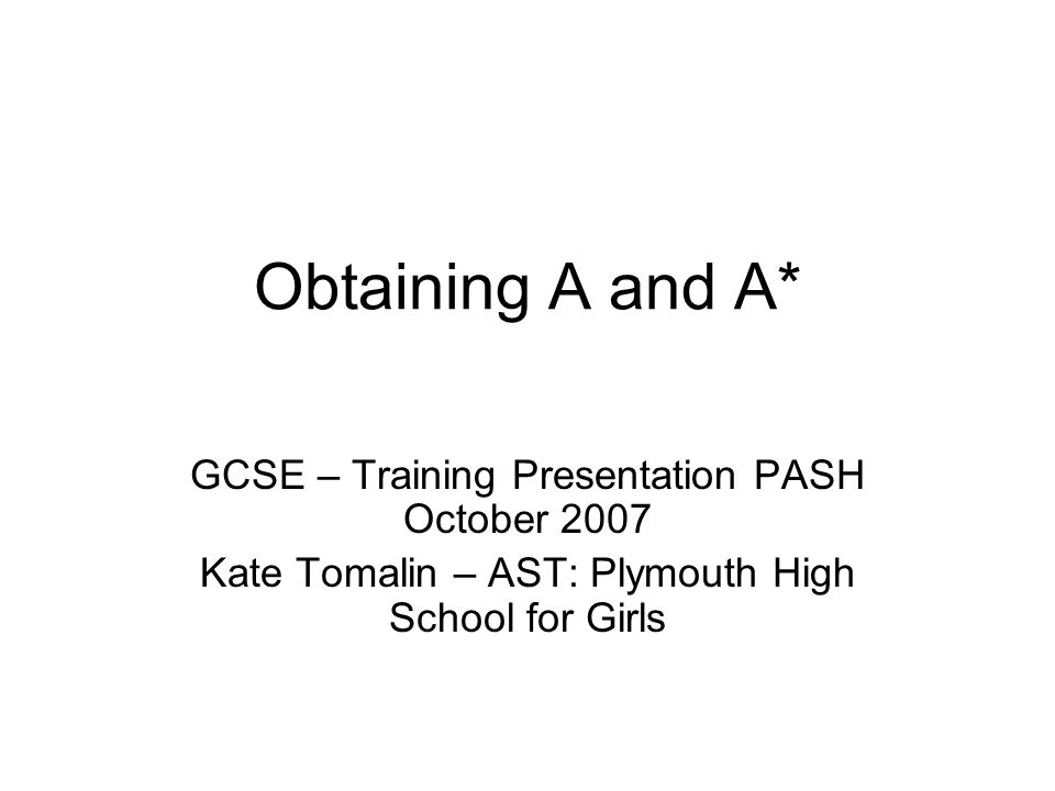 Obtaining A and A* GCSE – Training Presentation PASH October 2007 Kate Tomalin – AST: Plymouth High School for Girls
