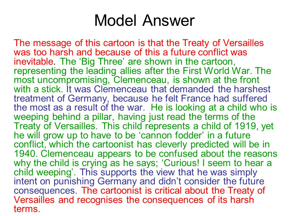 Model Answer The message of this cartoon is that the Treaty of Versailles was too harsh and because of this a future conflict was inevitable. The 'Big