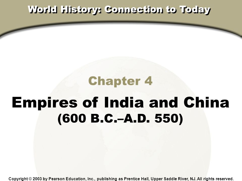Chapter 4, Section Chapter 4 Empires of India and China (600 B.C.–A.D. 550) Copyright © 2003 by Pearson Education, Inc., publishing as Prentice Hall,