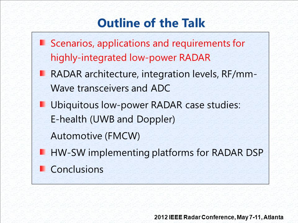 2012 IEEE Radar Conference, May 7-11, Atlanta Outline of the Talk Scenarios and applications for highly-integrated low-power RADAR RADAR architecture, integration levels, RF/mm- Wave transceivers and ADC Ubiquitous low-power RADAR case studies: E-health (UWB and Doppler) Automotive (FMCW) HW-SW implementing platforms for RADAR DSP Conclusions