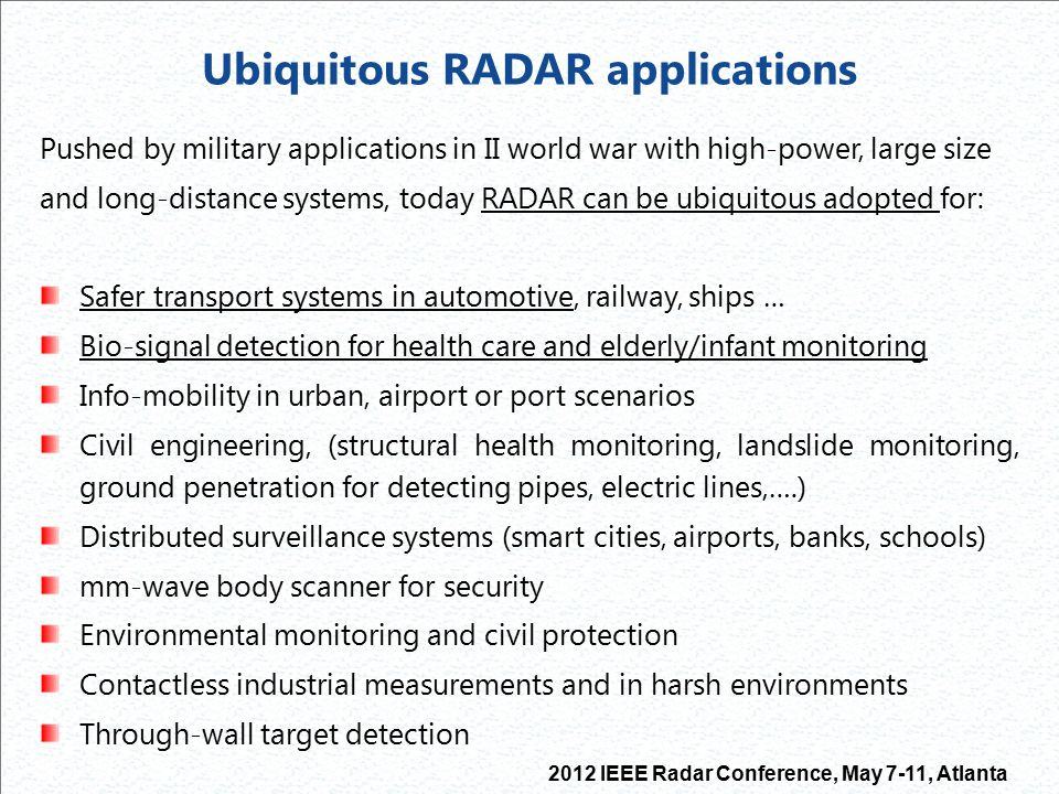 2012 IEEE Radar Conference, May 7-11, Atlanta Why RADAR for vital signs sensing A RADAR senses the mechanical activity of heart or chest instead of the electrical one; from that the heart/breath rate is detected and estimated The RADAR bio sensor can ensure continuous home monitoring avoiding wires, gels, LOS requirement, electrodes of conventional solutions based on SpO2 measures and multi-lead ECG acquisition (prone to electrode error positioning when done outside hospital ) Sensor RADAR requirements are low-power and high miniaturization for portability/wearability, short-range, low cost for large volume market  CMOS silicon integrated approach should be followed No ionizing effect