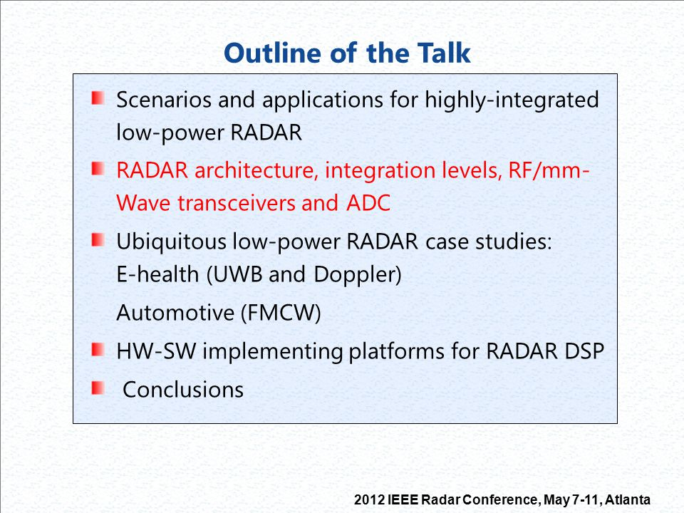 2012 IEEE Radar Conference, May 7-11, Atlanta Implementing platforms for RADAR DSP Ubiquitous integrated RADAR applications (automotive, bio,..) needs low- power consumption (reduced power supply and thermal issues and increased portability) but can require high computational capabilities and large data transfer rate and memory storage size Energy-flexibility trade-off to be found between SW-oriented (GPP, DSP, GPU, Microcontroller) and HW-oriented (ASIC, FPGA) platforms R.