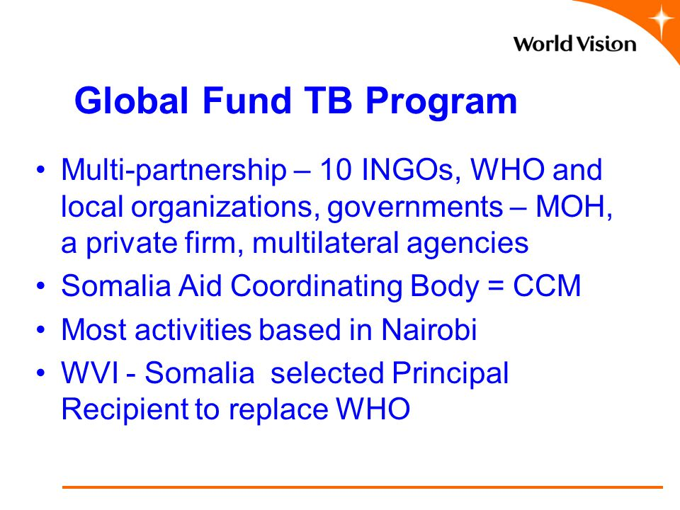Global Fund TB Program Multi-partnership – 10 INGOs, WHO and local organizations, governments – MOH, a private firm, multilateral agencies Somalia Aid Coordinating Body = CCM Most activities based in Nairobi WVI - Somalia selected Principal Recipient to replace WHO.