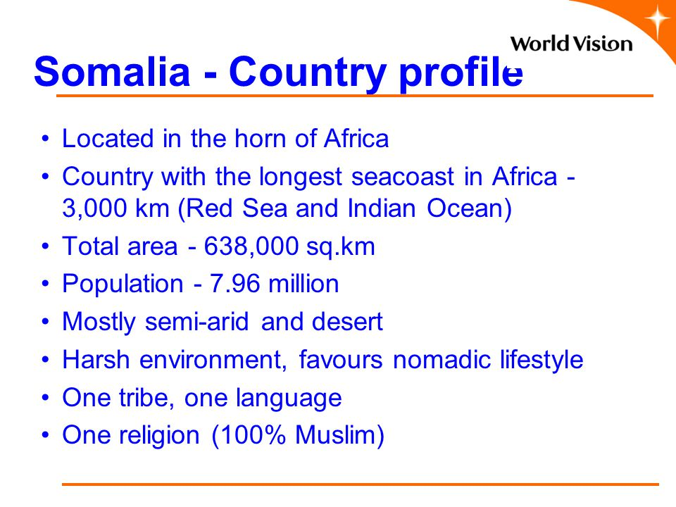 Somalia - Country profile Located in the horn of Africa Country with the longest seacoast in Africa - 3,000 km (Red Sea and Indian Ocean) Total area - 638,000 sq.km Population - 7.96 million Mostly semi-arid and desert Harsh environment, favours nomadic lifestyle One tribe, one language One religion (100% Muslim)