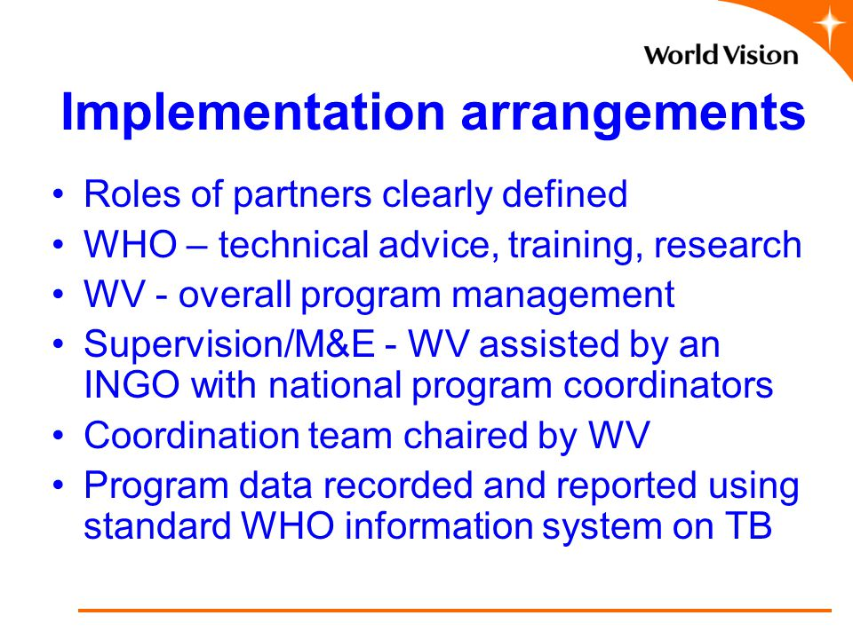Implementation arrangements Roles of partners clearly defined WHO – technical advice, training, research WV - overall program management Supervision/M&E - WV assisted by an INGO with national program coordinators Coordination team chaired by WV Program data recorded and reported using standard WHO information system on TB