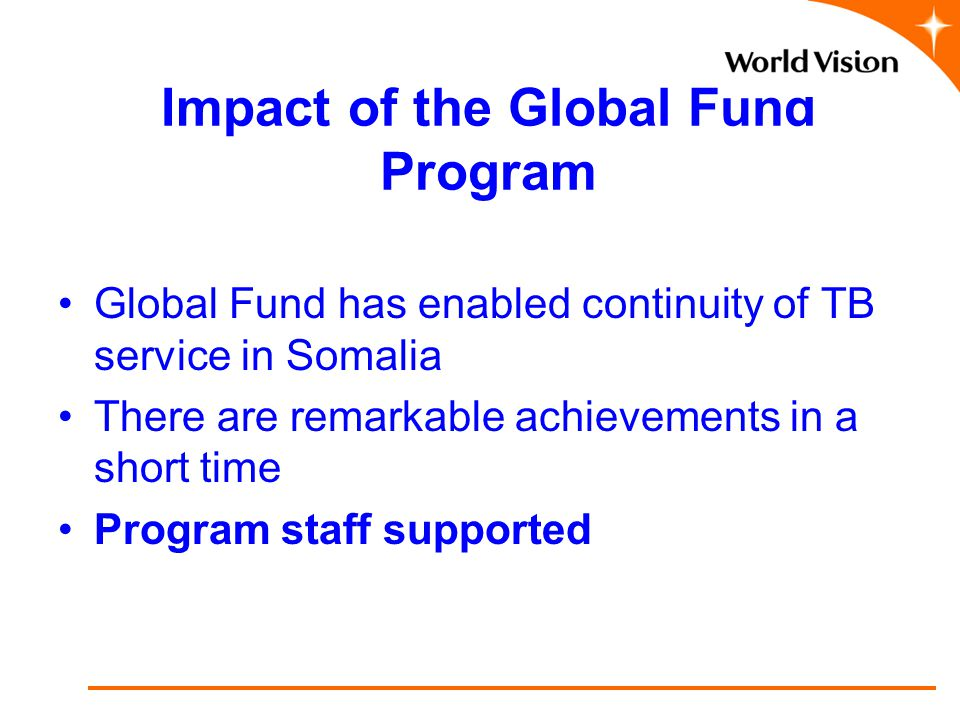 Impact of the Global Fund Program Global Fund has enabled continuity of TB service in Somalia There are remarkable achievements in a short time Program staff supported