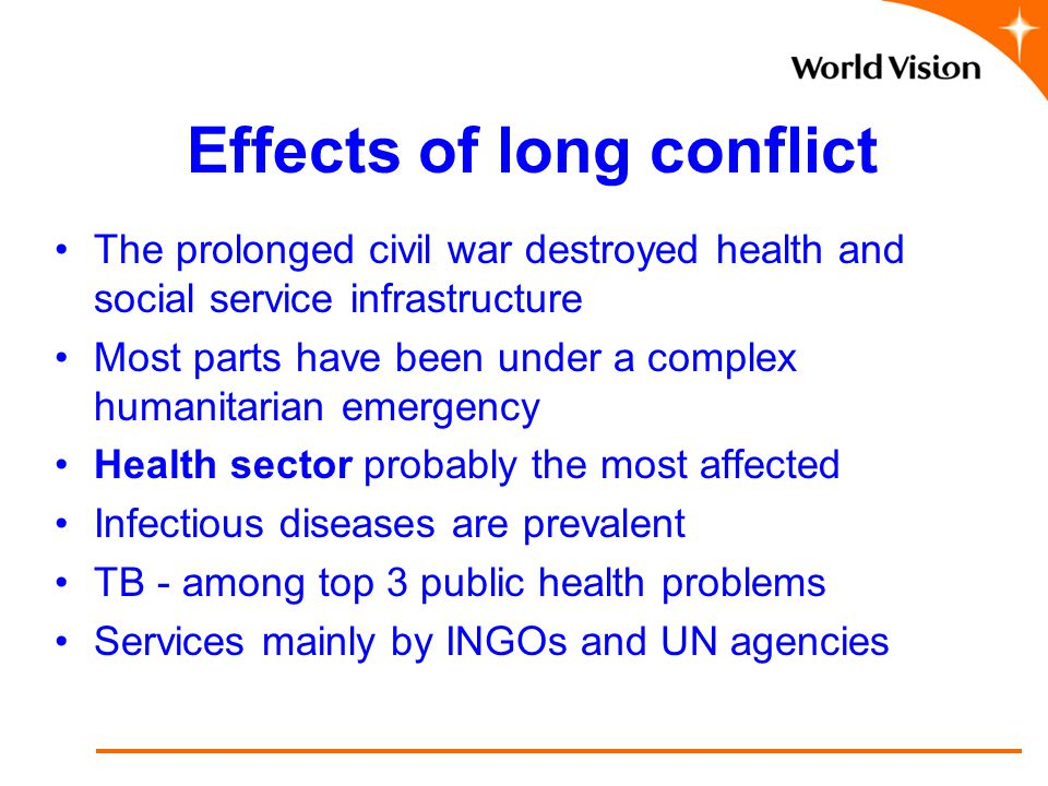 Effects of long conflict The prolonged civil war destroyed health and social service infrastructure Most parts have been under a complex humanitarian emergency Health sector probably the most affected Infectious diseases are prevalent TB - among top 3 public health problems Services mainly by INGOs and UN agencies