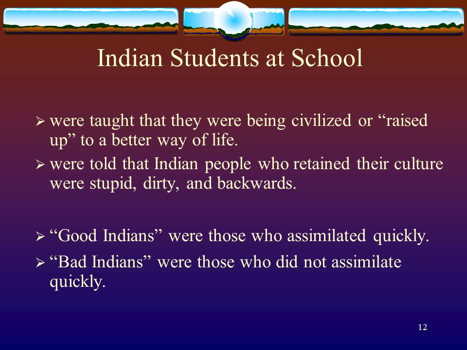 12 Indian Students at School  were taught that they were being civilized or raised up to a better way of life.