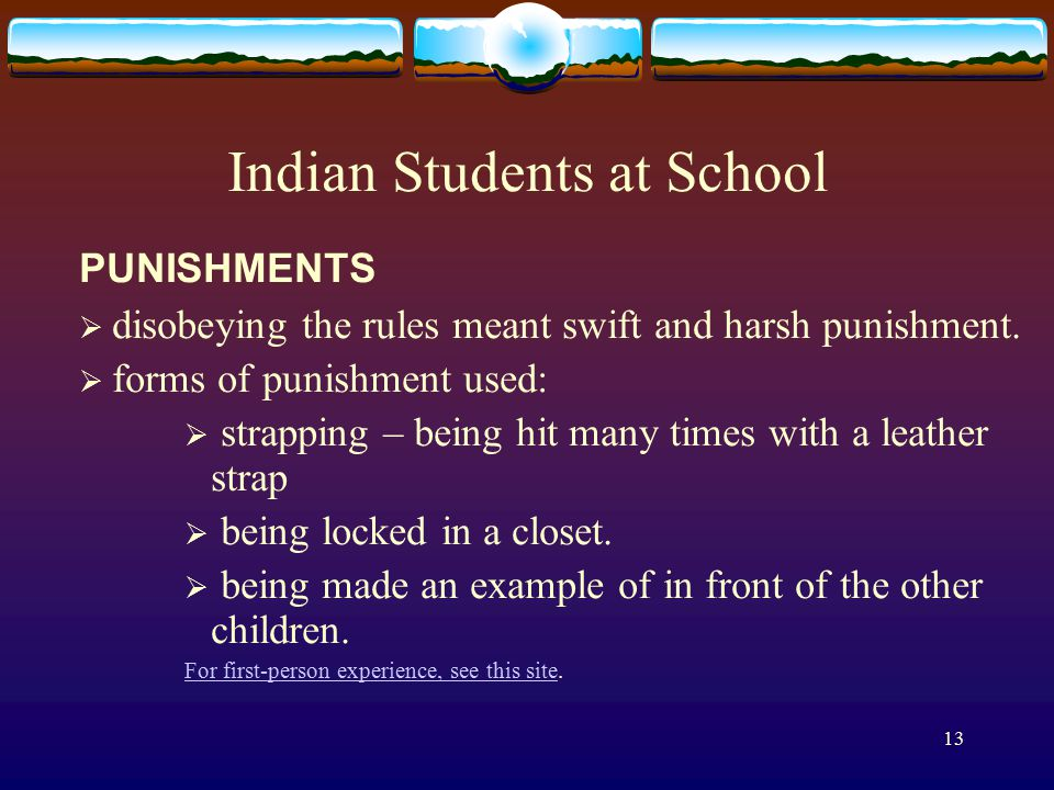 13 Indian Students at School PUNISHMENTS  disobeying the rules meant swift and harsh punishment.  forms of punishment used:  strapping – being hit