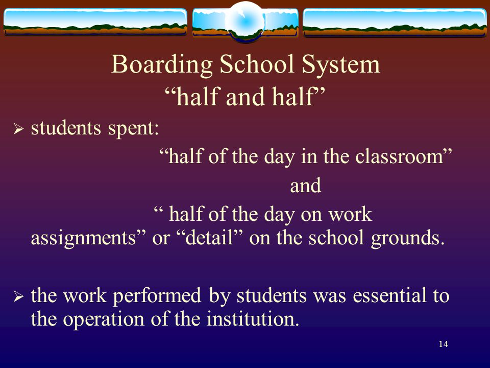 14 Boarding School System half and half  students spent: half of the day in the classroom and half of the day on work assignments or detail on the school grounds.