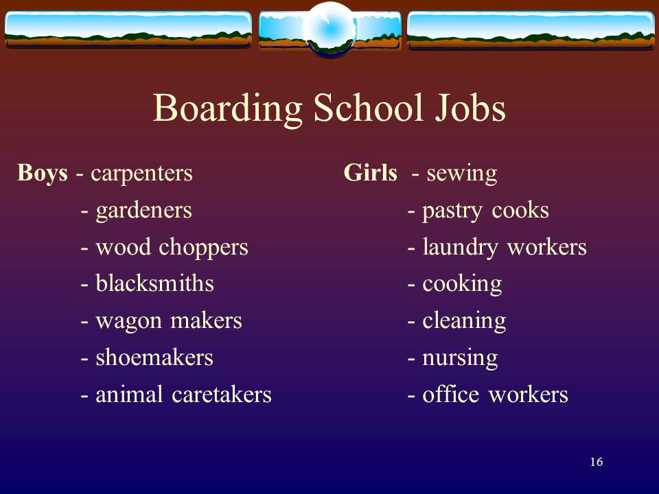 16 Boarding School Jobs Boys - carpenters - gardeners - wood choppers - blacksmiths - wagon makers - shoemakers - animal caretakers Girls - sewing - pastry cooks - laundry workers - cooking - cleaning - nursing - office workers