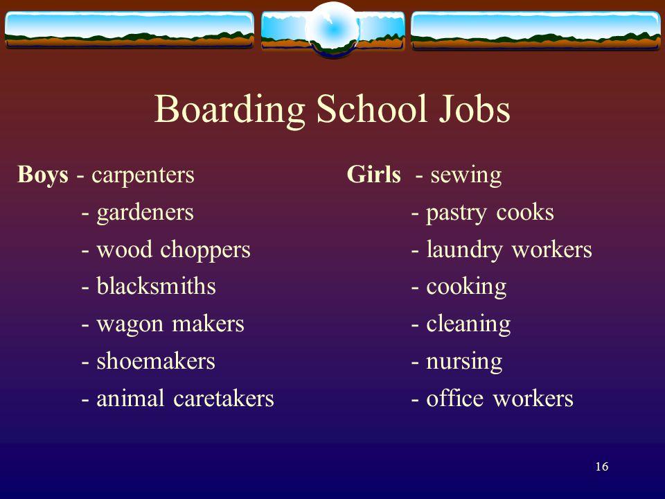 16 Boarding School Jobs Boys - carpenters - gardeners - wood choppers - blacksmiths - wagon makers - shoemakers - animal caretakers Girls - sewing - p