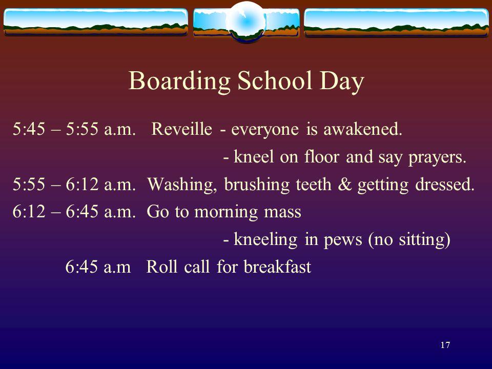 17 Boarding School Day 5:45 – 5:55 a.m. Reveille - everyone is awakened.
