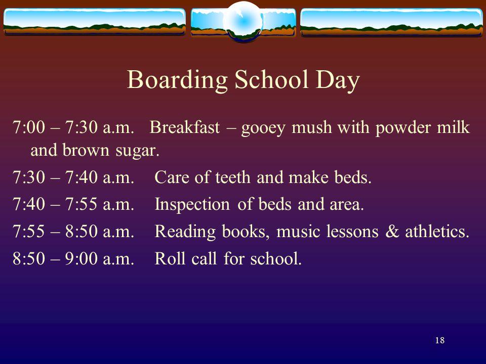 18 Boarding School Day 7:00 – 7:30 a.m. Breakfast – gooey mush with powder milk and brown sugar.