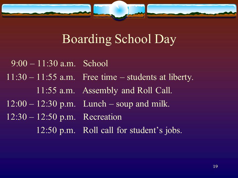 19 Boarding School Day 9:00 – 11:30 a.m. School 11:30 – 11:55 a.m.