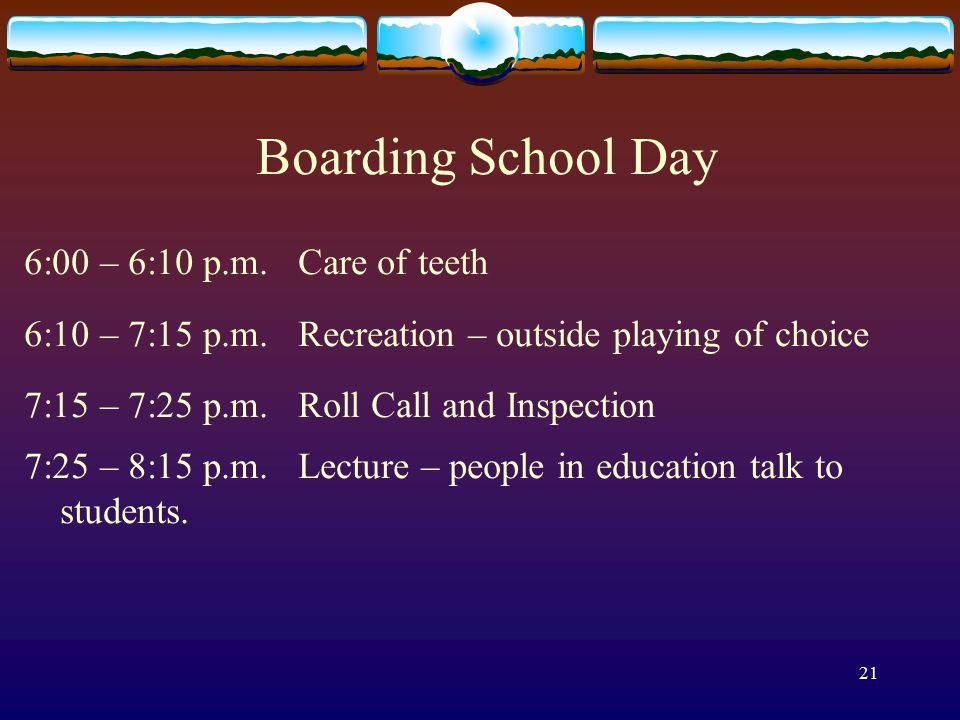 21 Boarding School Day 6:00 – 6:10 p.m. Care of teeth 6:10 – 7:15 p.m.