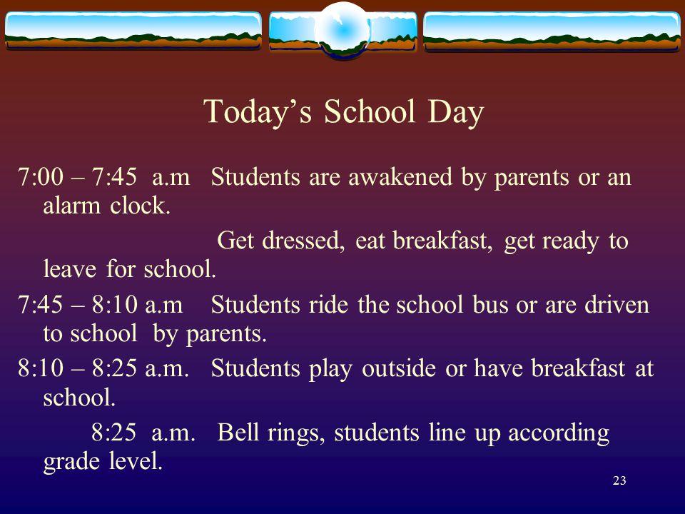 23 Today's School Day 7:00 – 7:45 a.m Students are awakened by parents or an alarm clock.