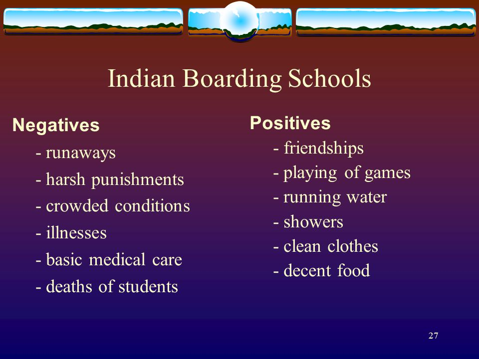 27 Indian Boarding Schools Negatives - runaways - harsh punishments - crowded conditions - illnesses - basic medical care - deaths of students Positives - friendships - playing of games - running water - showers - clean clothes - decent food