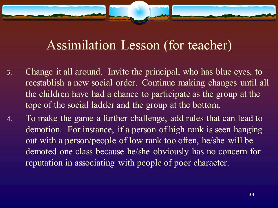 34 Assimilation Lesson (for teacher) 3. Change it all around. Invite the principal, who has blue eyes, to reestablish a new social order. Continue mak