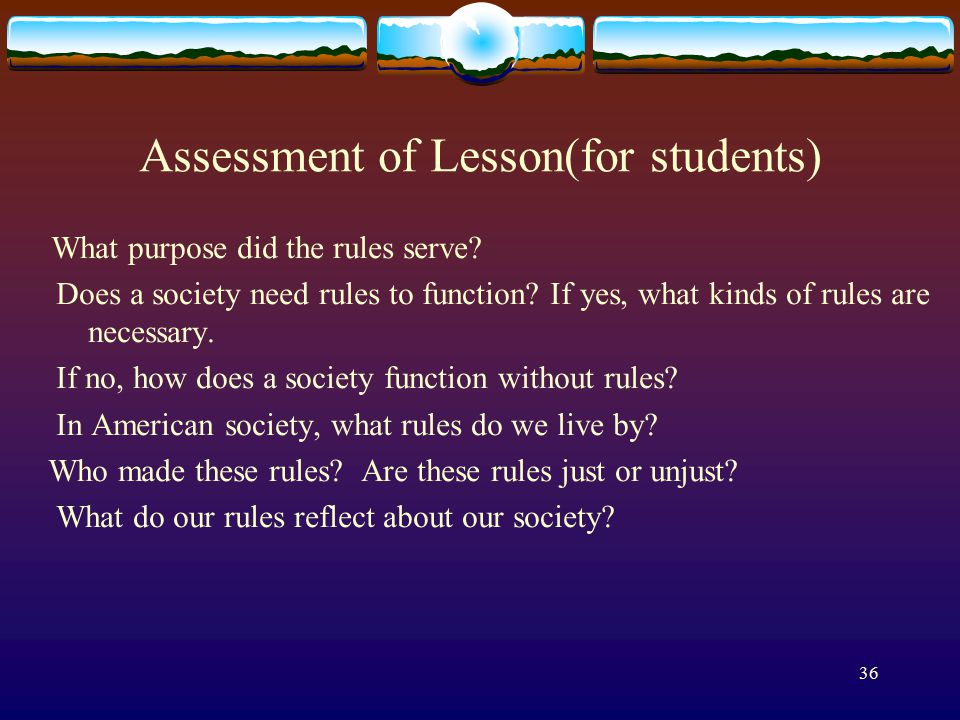 36 Assessment of Lesson(for students) What purpose did the rules serve? Does a society need rules to function? If yes, what kinds of rules are necessa