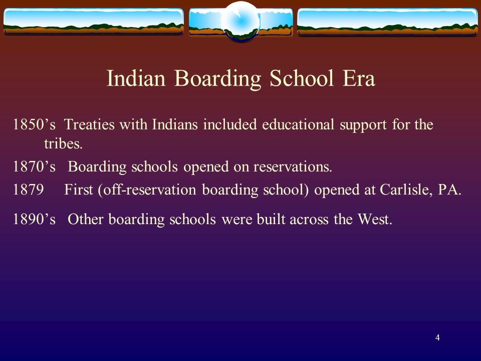 4 Indian Boarding School Era 1850's Treaties with Indians included educational support for the tribes.