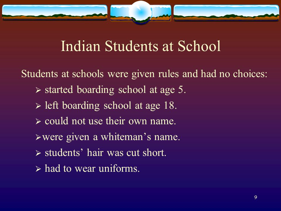 9 Indian Students at School Students at schools were given rules and had no choices:  started boarding school at age 5.  left boarding school at age