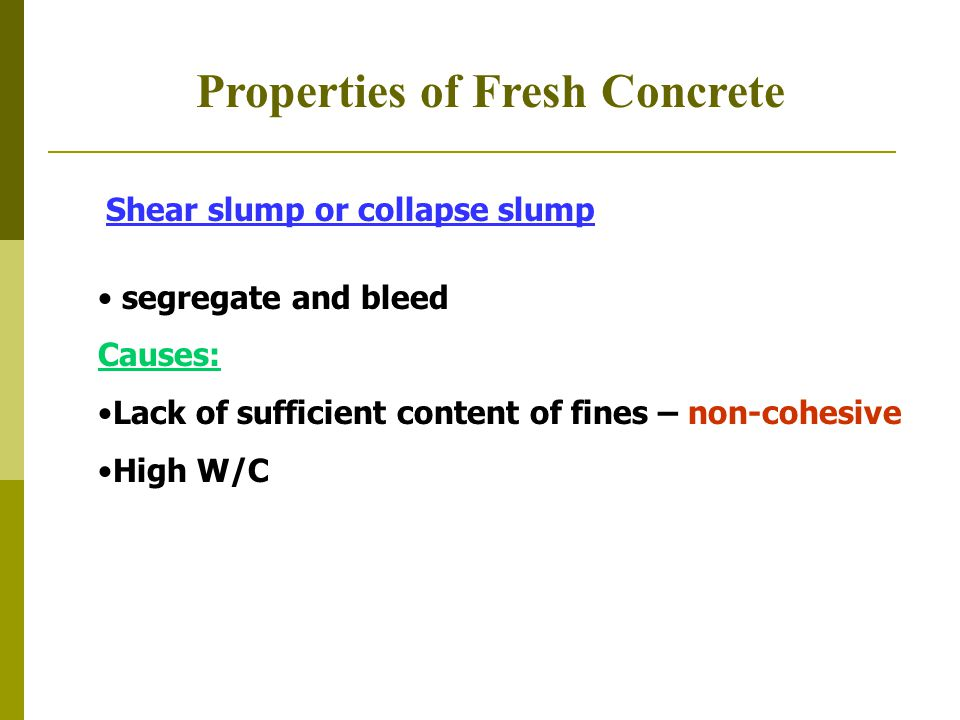 Properties of Fresh Concrete Shear slump or collapse slump segregate and bleed Causes: Lack of sufficient content of fines – non-cohesive High W/C