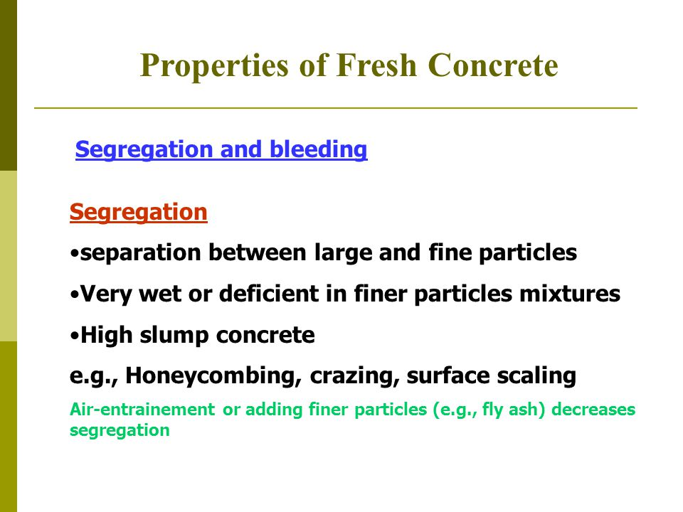 Properties of Fresh Concrete Segregation and bleeding Segregation separation between large and fine particles Very wet or deficient in finer particles