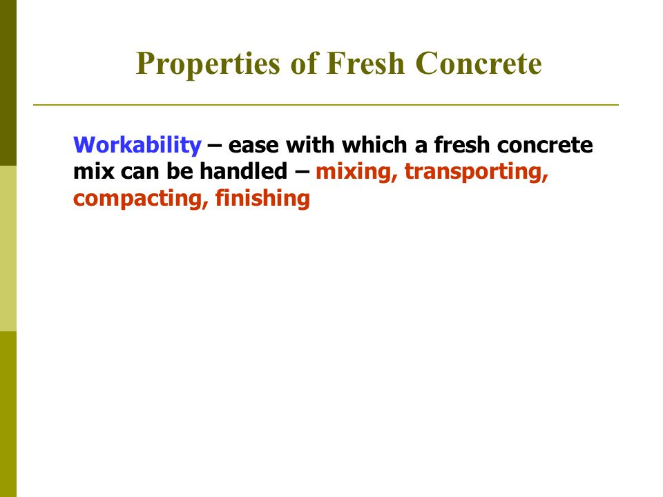 Properties of Fresh Concrete Workability – ease with which a fresh concrete mix can be handled – mixing, transporting, compacting, finishing
