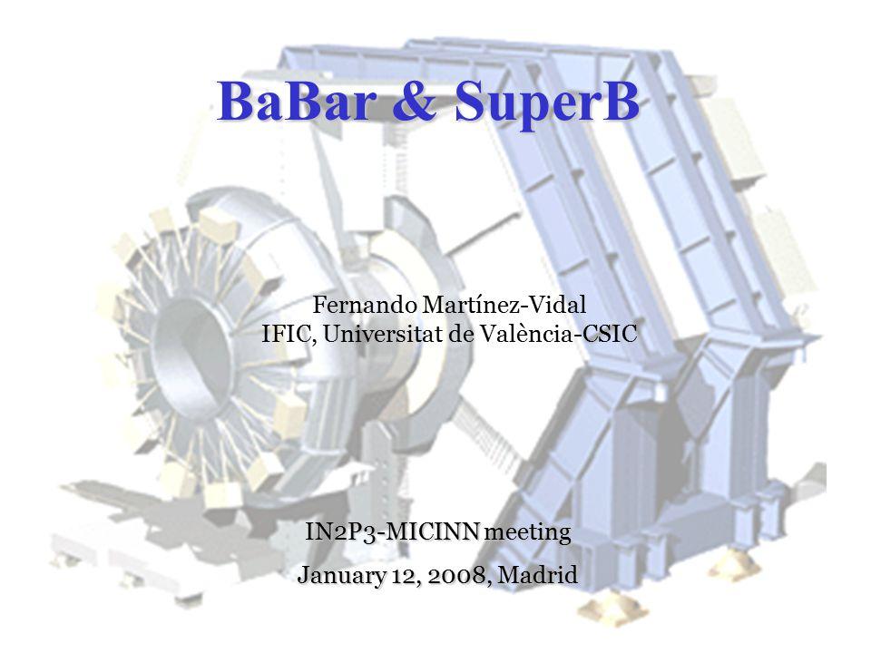 Fernando Martínez-Vidal IFIC, Universidad de Valencia-CSIC Concurso-Oposición CSIC 29 de Septiembre de 2004 BaBar & SuperB Fernando Martínez-Vidal IFIC, Universitat de València-CSIC IN2P3-MICINN meeting January 12, 2008, Madrid