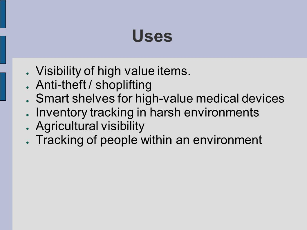 Uses ● Visibility of high value items. ● Anti-theft / shoplifting ● Smart shelves for high-value medical devices ● Inventory tracking in harsh environ