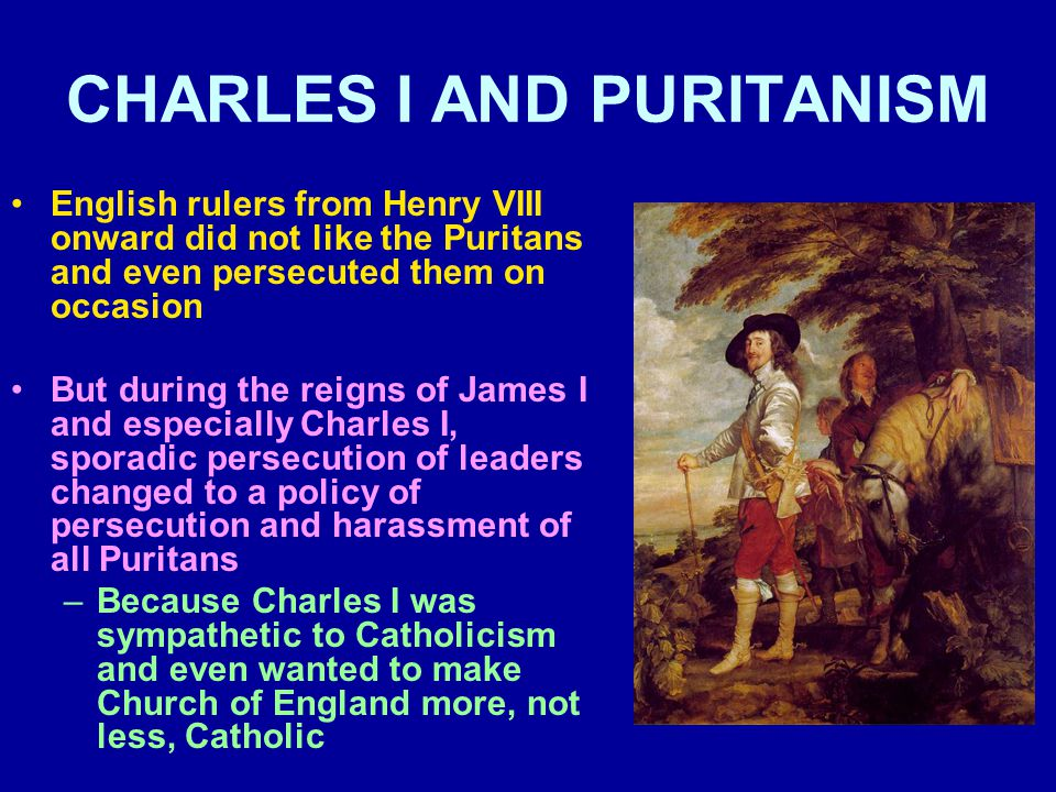 CHARLES I AND PURITANISM English rulers from Henry VIII onward did not like the Puritans and even persecuted them on occasion But during the reigns of James I and especially Charles I, sporadic persecution of leaders changed to a policy of persecution and harassment of all Puritans –Because Charles I was sympathetic to Catholicism and even wanted to make Church of England more, not less, Catholic