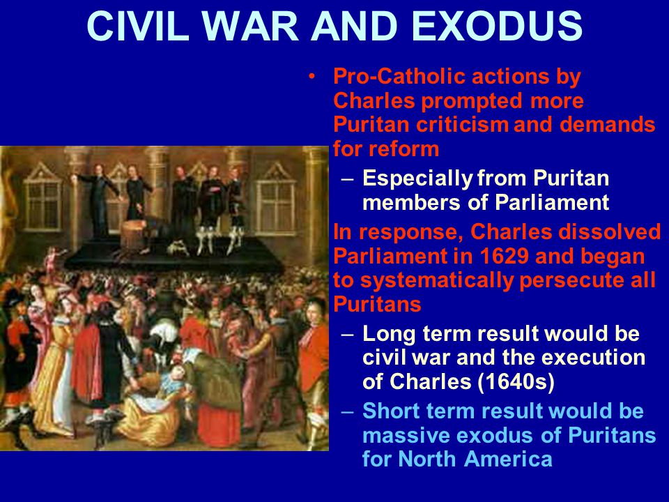 CIVIL WAR AND EXODUS Pro-Catholic actions by Charles prompted more Puritan criticism and demands for reform –Especially from Puritan members of Parliament In response, Charles dissolved Parliament in 1629 and began to systematically persecute all Puritans –Long term result would be civil war and the execution of Charles (1640s) –Short term result would be massive exodus of Puritans for North America