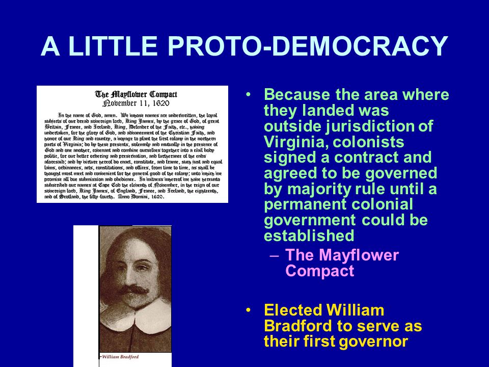 A LITTLE PROTO-DEMOCRACY Because the area where they landed was outside jurisdiction of Virginia, colonists signed a contract and agreed to be governed by majority rule until a permanent colonial government could be established –The Mayflower Compact Elected William Bradford to serve as their first governor